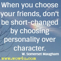 When you choose your friends, don't be short-changed by choosing personality over character. W. Somerset Maugham