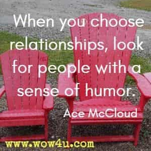 When you choose relationships, look for people with a sense of humor. Ace McCloud