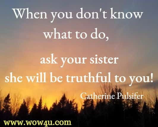 When you don't know what to do, ask your sister she will be truthful to you! Catherine Pulsifer