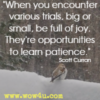 When you encounter various trials, big or small, be full of joy. They're opportunities to learn patience. Scott Curran
