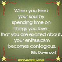 When you feed your soul by spending time on things you love, that you are excited about, your enthusiasm becomes contagious. Rita Davenport