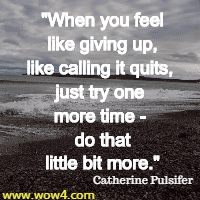 When you feel like giving up, like calling it quits, just try one more time - do that little bit more. Catherine Pulsifer