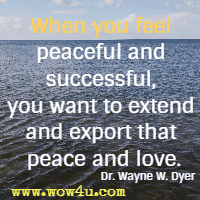 When you feel peaceful and successful, you want to extend and export that peace and love. Dr. Wayne W. Dyer