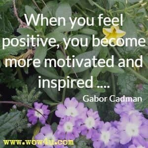 When you feel positive, you become more motivated and inspired ....Gabor Cadman