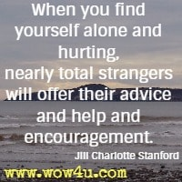 When you find yourself alone and hurting, nearly total strangers will offer their advice and help and encouragement. Jill Charlotte Stanford