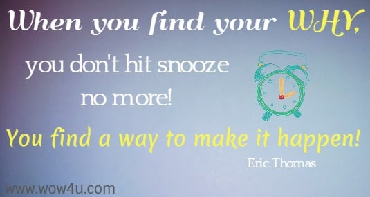 When you find your WHY, you don't hit snooze no more!  You find a way to make it happen! Eric Thomas