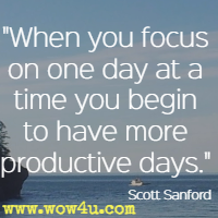 When you focus on one day at a time you begin to have more productive days. Scott Sanford
