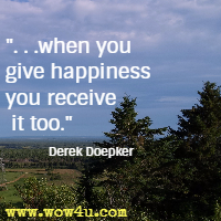 when you give happiness you receive it too. Derek Doepker
