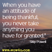 When you have an attitude of being thankful, you never take anything you have for granted. Skip Powell