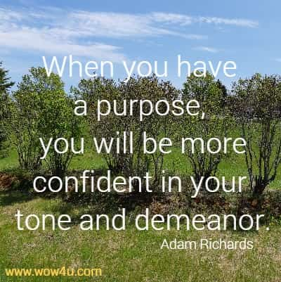 When you have a purpose, you will be more confident in your tone and demeanor. Adam Richards