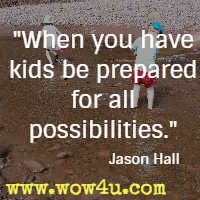When you have kids be prepared for all possibilities. Jason Hall