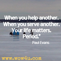 When you help another. When you serve another. Your life matters. Period. Paul Evans