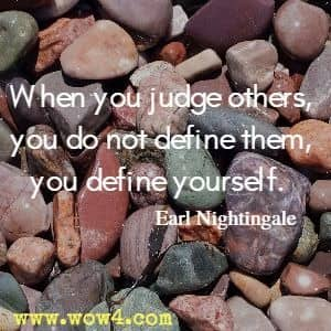 When you judge others, you do not define them, you define yourself. Earl Nightingale