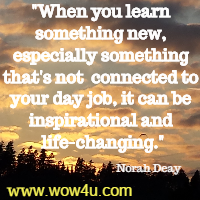 When you learn something new, especially something that's not  connected to your day job, it can be inspirational and life-changing. Norah Deay