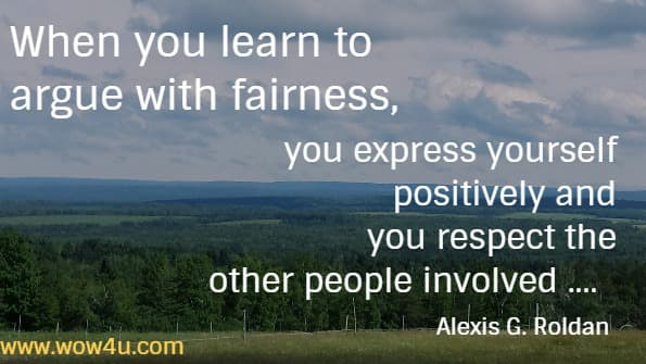 When you learn to argue with fairness, you express yourself positively  and you respect the other people involved ....   Alexis G. Roldan
