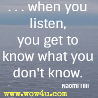 . . . when you listen, you get to know what you don't know. Naomi Hill