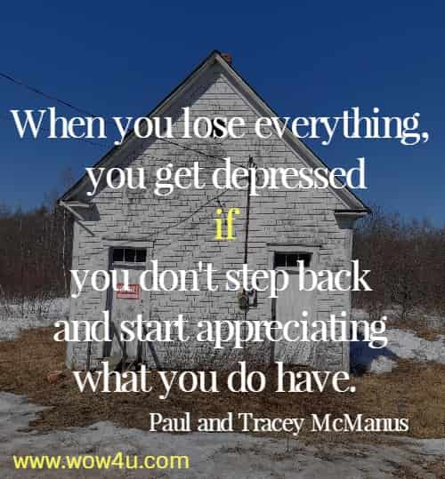 When you lose everything, you get depressed if you don't step back  and start appreciating what you do have.  Paul and Tracey McManus