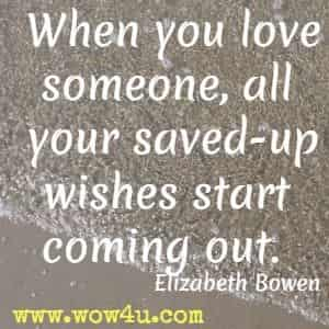 When you love someone, all your saved-up wishes start coming out.  Elizabeth Bowen