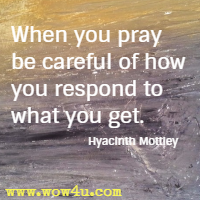 When you pray be careful of how you respond to what you get. Hyacinth Mottley