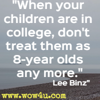 When your children are in college, don't treat them as 8-year olds any more. Lee Binz