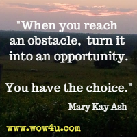 When you reach an obstacle, turn it into an opportunity. You have the choice. Mary Kay Ash