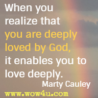 When you realize that you are deeply loved by God, it enables you to love deeply. Marty Cauley