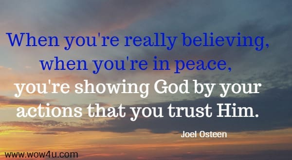 When you're really believing, when you're in peace,  you're showing God by your actions that you trust Him.  Joel Osteen