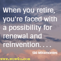 When you retire, you're faced with a possibility for renewal and reinvention. . . . Sid Miramontes