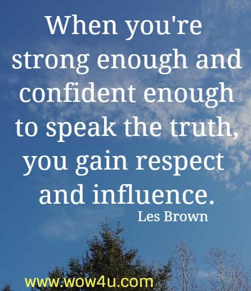 When you're strong enough and confident enough to speak the truth,  you gain respect and influence. Les Brown
