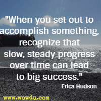 When you set out to accomplish something, recognize that slow, steady progress over time can lead to big success. Erica Hudson