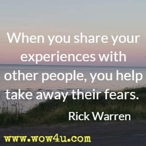 When you share your experiences with other people, you help take away their fears. Rick Warren