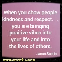 When you show people kindness and respect. . . you are bringing positive vibes into your life and into the lives of others. Jason Scotts