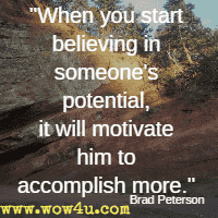 When you start believing in someone's potential, it will motivate him to accomplish more. Brad Peterson