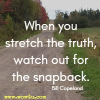 When you stretch the truth, watch out for the snapback. Bill Copeland