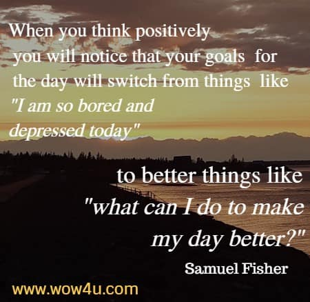 When you think positively you will notice that your goals for the day will switch from things like I am so bored and depressed today to better things like what can I do to make my day better? Samuel Fisher