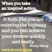 When you take an inspired action, it feels like you are entering the highway and you can achieve your dreams quickly and easily. Benny Zhang
