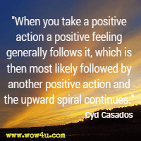 When you take a positive action a positive feeling generally follows it, which is then most likely followed by another positive action and the upward spiral continues. Cyd Casados