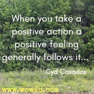 When you take a positive action a positive feeling generally follows it... Cyd Casados