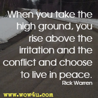 When you take the high ground, you rise above the irritation and the conflict and choose to live in peace. Rick Warren