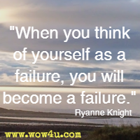 When you think of yourself as a failure, you will become a failure. Ryanne Knight