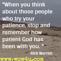 When you think about those people who try your patience, stop and remember how patient God has been with you. Rick Warren