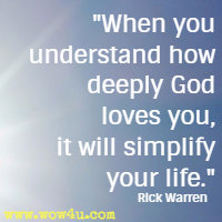 When you understand how deeply God loves you, it will simplify your life. Rick Warren
