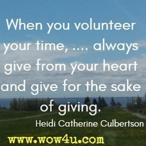 When you volunteer your time, .... always give from your heart and give for the sake of giving. Heidi Catherine Culbertson