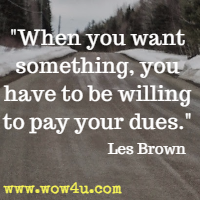When you want something, you have to be willing to pay your dues. Les Brown