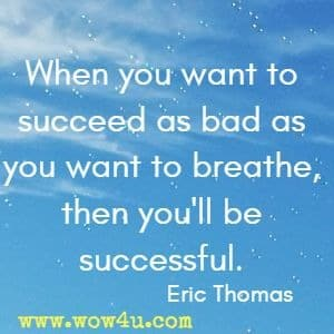 When you want to succeed as bad as you want to breathe, then you'll be successful. Eric Thomas