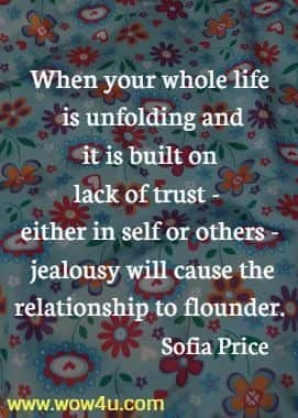 When your whole life is unfolding and it is built on lack of trust - either  in self or others - jealousy will cause the relationship to flounder. Sofia Price
