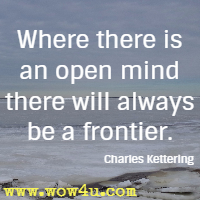 Where there is an open mind there will always be a frontier.  Charles Kettering
