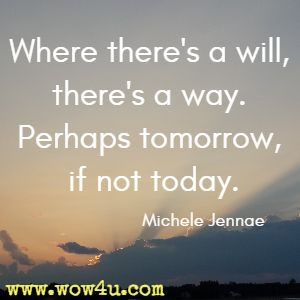 Where there's a will, there's a way. Perhaps tomorrow, if not today. Michele Jennae