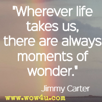 Wherever life takes us, there are always moments of wonder. Jimmy Carter