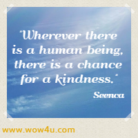 Wherever there is a human being, there is a chance for a kindness. Seenca